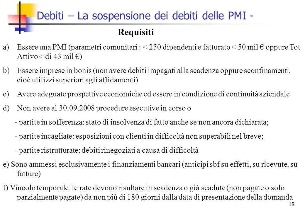 18 Debiti – La sospensione dei debiti delle PMI - Requisiti a)Essere una PMI (parametri comunitari : < 250 dipendenti e fatturato < 50 mil oppure Tot