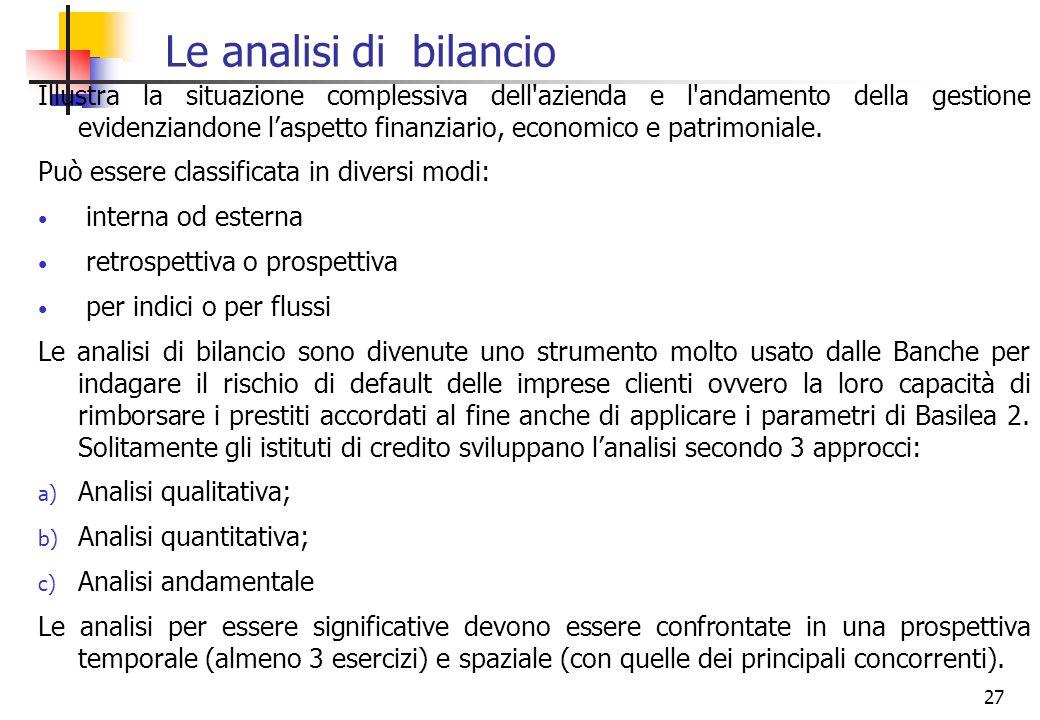 27 Le analisi di bilancio Illustra la situazione complessiva dell'azienda e l'andamento della gestione evidenziandone laspetto finanziario, economico