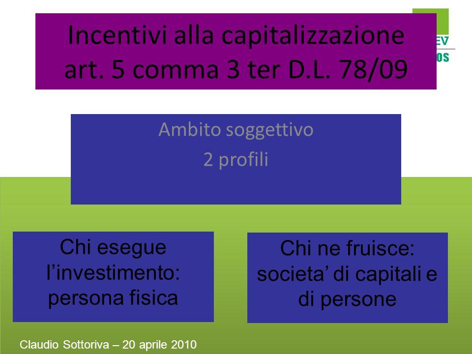 Incentivi alla capitalizzazione art. 5 comma 3 ter D.L. 78/09 Ambito soggettivo 2 profili Chi esegue linvestimento: persona fisica Chi ne fruisce: soc
