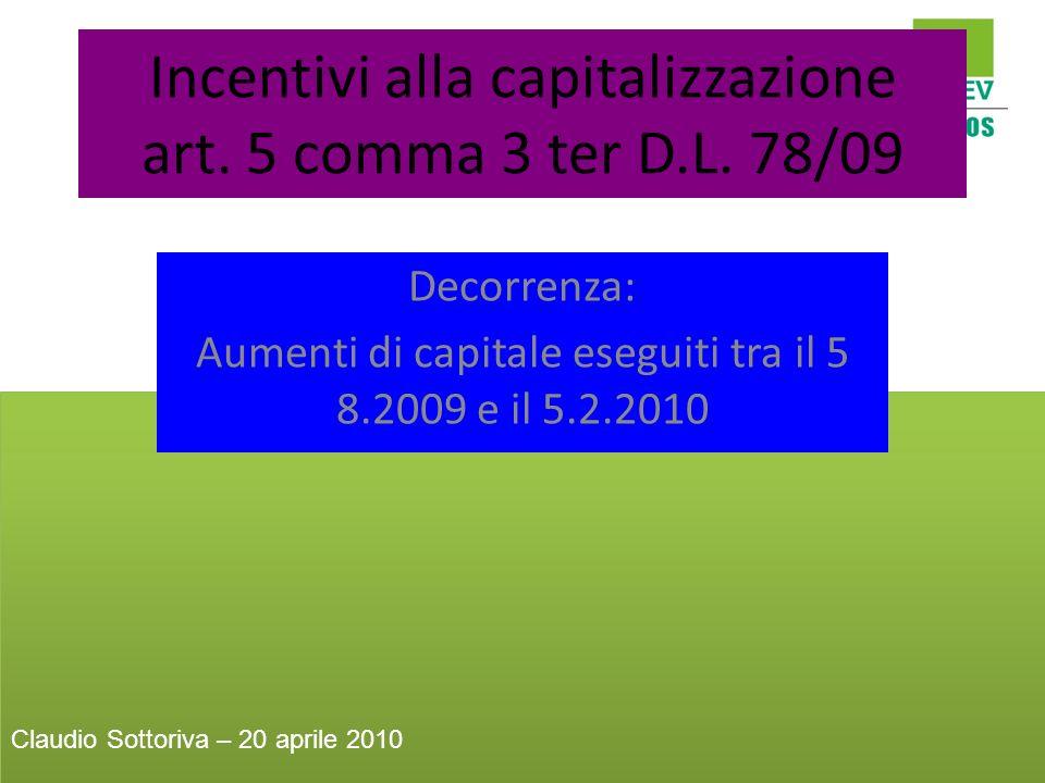 Incentivi alla capitalizzazione art. 5 comma 3 ter D.L. 78/09 Decorrenza: Aumenti di capitale eseguiti tra il 5 8.2009 e il 5.2.2010 Claudio Sottoriva
