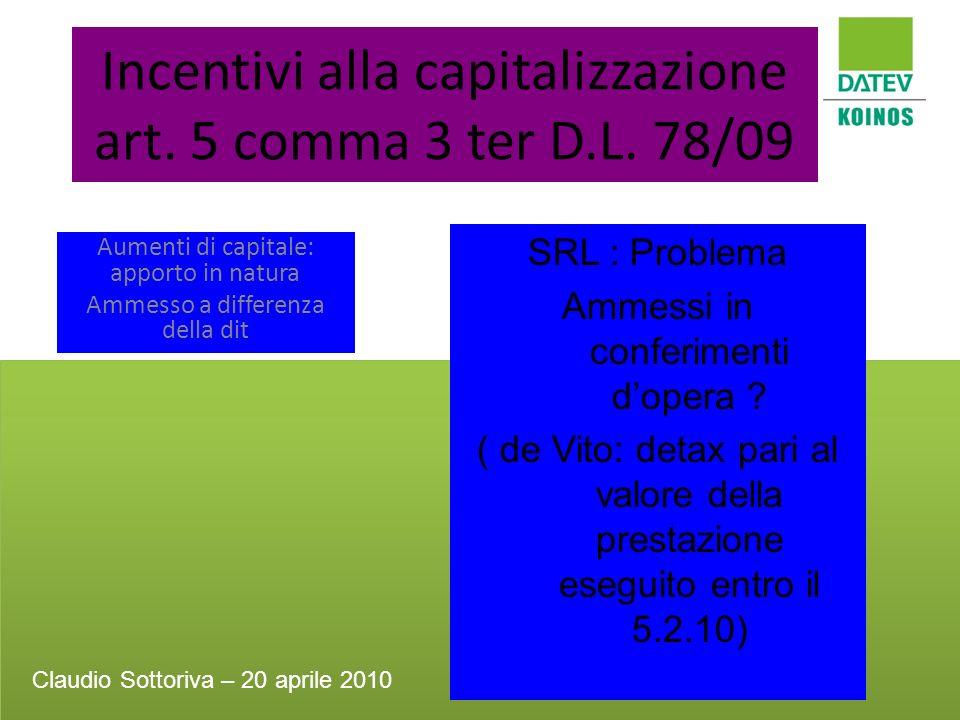 Incentivi alla capitalizzazione art. 5 comma 3 ter D.L. 78/09 Aumenti di capitale: apporto in natura Ammesso a differenza della dit SRL : Problema Amm