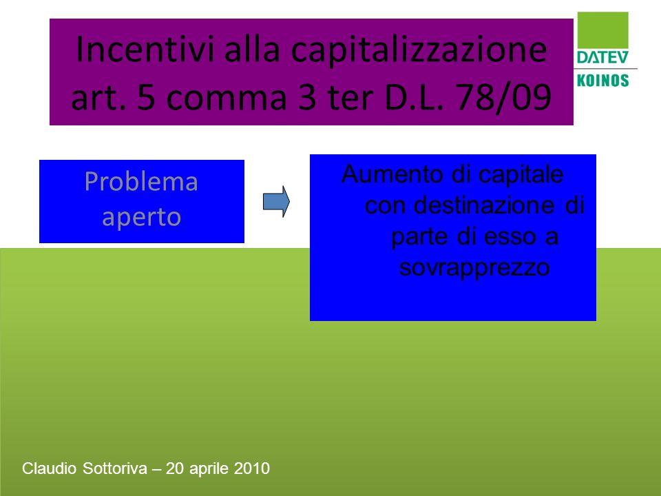 Incentivi alla capitalizzazione art. 5 comma 3 ter D.L. 78/09 Problema aperto Aumento di capitale con destinazione di parte di esso a sovrapprezzo Cla
