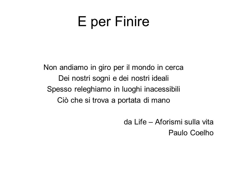 E per Finire Non andiamo in giro per il mondo in cerca Dei nostri sogni e dei nostri ideali Spesso releghiamo in luoghi inacessibili Ciò che si trova a portata di mano da Life – Aforismi sulla vita Paulo Coelho