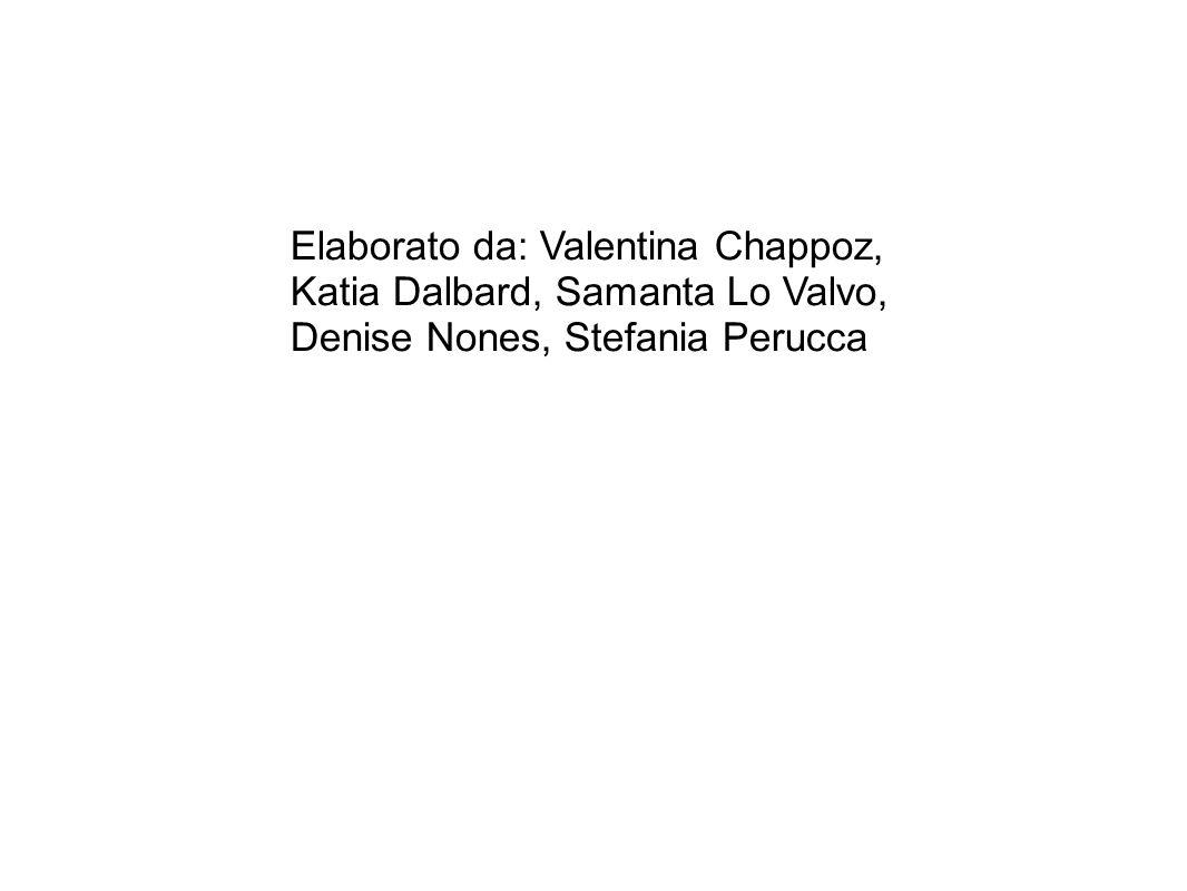 Elaborato da: Valentina Chappoz, Katia Dalbard, Samanta Lo Valvo, Denise Nones, Stefania Perucca