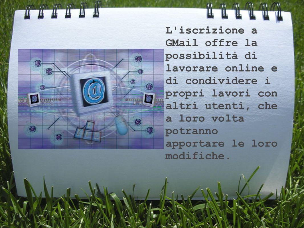 L iscrizione a GMail offre la possibilità di lavorare online e di condividere i propri lavori con altri utenti, che a loro volta potranno apportare le loro modifiche.