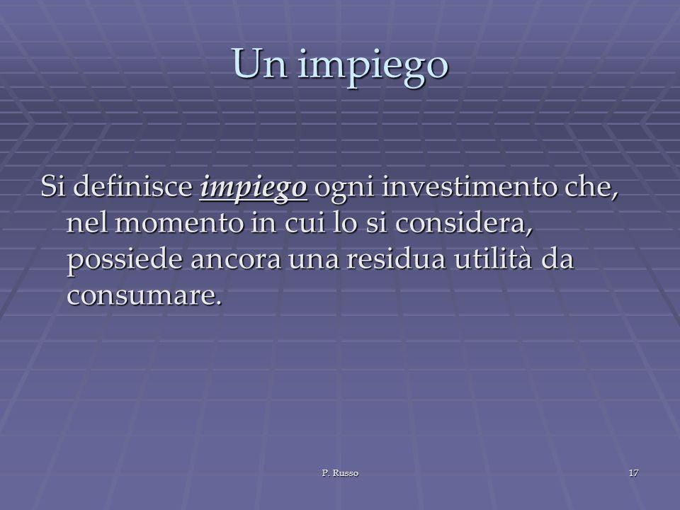 P. Russo17 Un impiego Si definisce impiego ogni investimento che, nel momento in cui lo si considera, possiede ancora una residua utilità da consumare