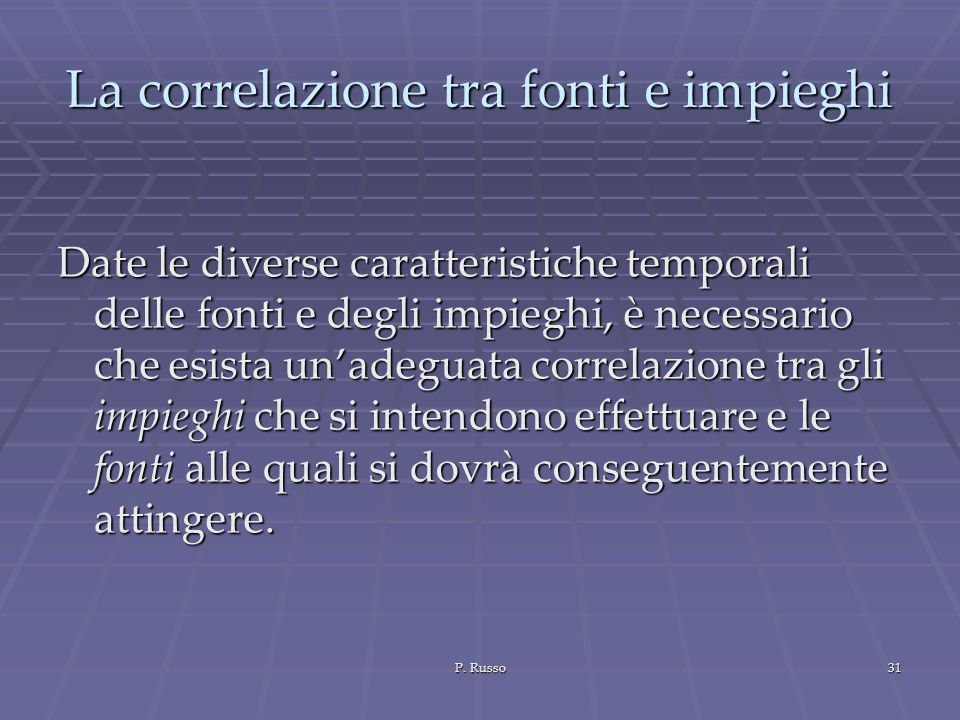 P. Russo31 La correlazione tra fonti e impieghi Date le diverse caratteristiche temporali delle fonti e degli impieghi, è necessario che esista unadeg