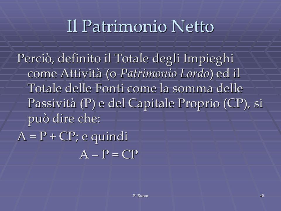 P. Russo40 Il Patrimonio Netto Perciò, definito il Totale degli Impieghi come Attività (o Patrimonio Lordo) ed il Totale delle Fonti come la somma del