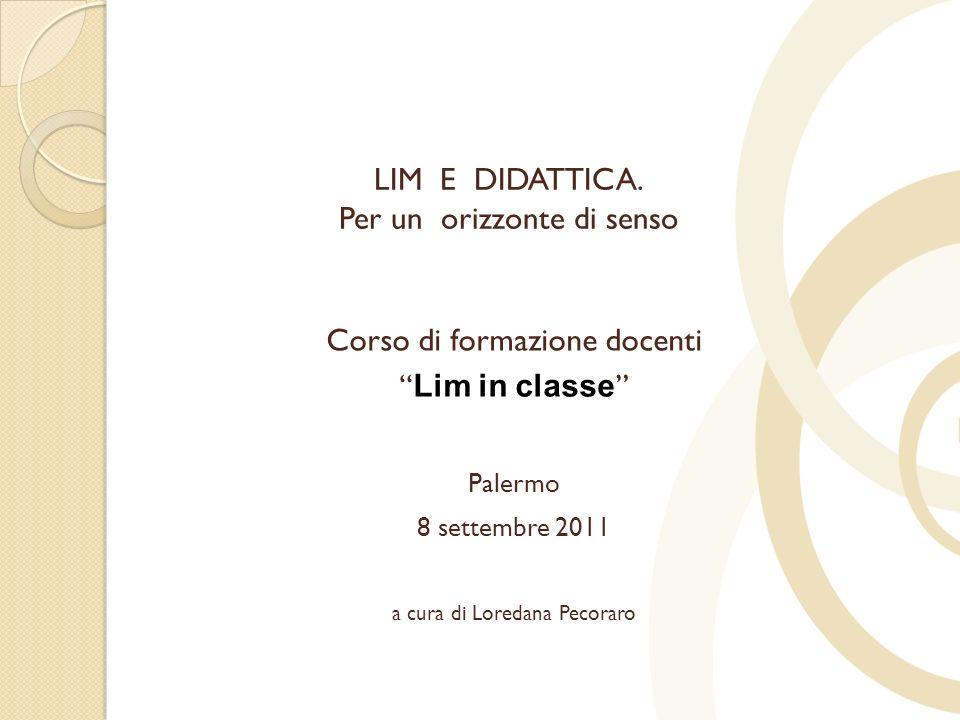 LIM E DIDATTICA. Per un orizzonte di senso Corso di formazione docenti Lim in classe Palermo 8 settembre 2011 a cura di Loredana Pecoraro