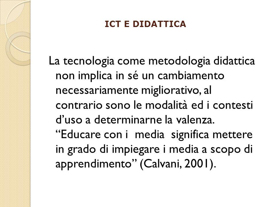 ICT E DIDATTICA La tecnologia come metodologia didattica non implica in sé un cambiamento necessariamente migliorativo, al contrario sono le modalità