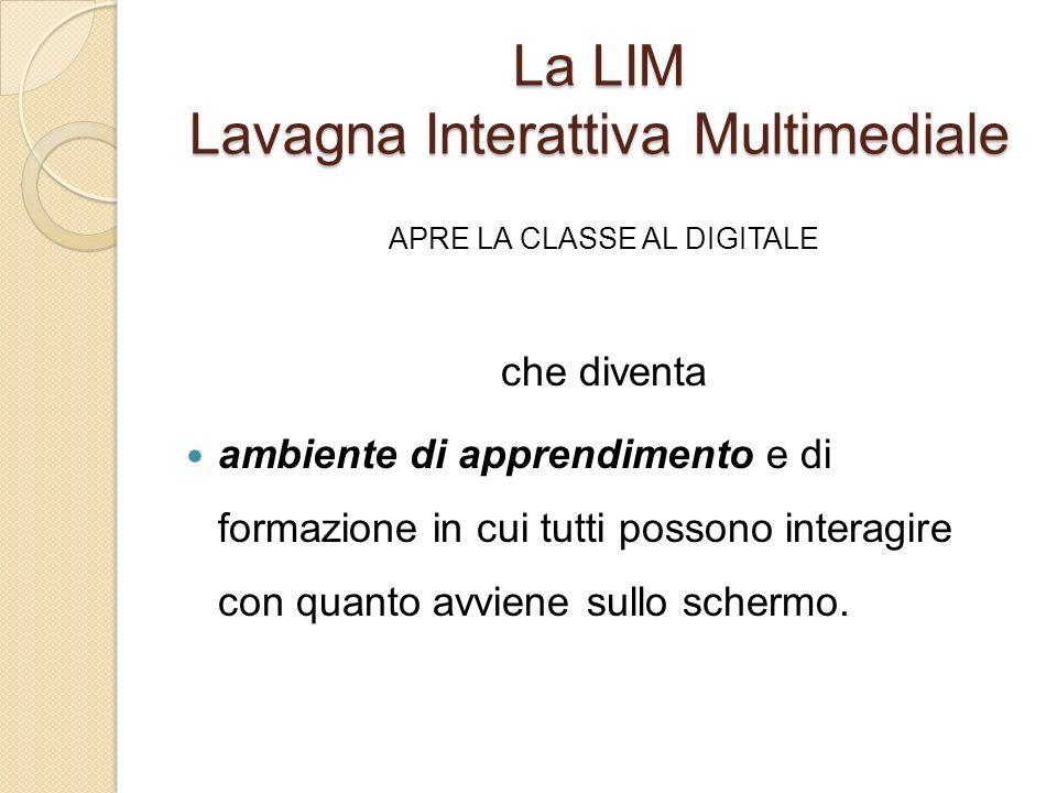 La LIM Lavagna Interattiva Multimediale APRE LA CLASSE AL DIGITALE che diventa ambiente di apprendimento e di formazione in cui tutti possono interagi