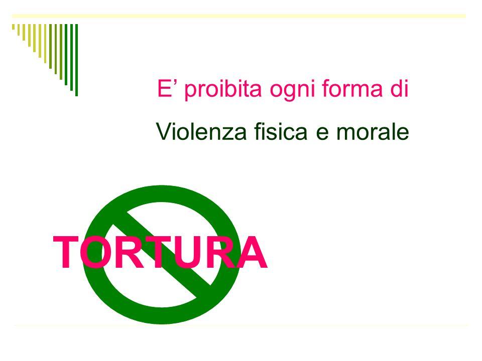 E proibita ogni forma di Violenza fisica e morale TORTURA