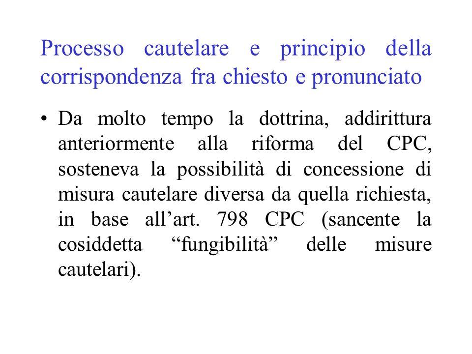 Processo cautelare e principio della corrispondenza fra chiesto e pronunciato Da molto tempo la dottrina, addirittura anteriormente alla riforma del CPC, sosteneva la possibilità di concessione di misura cautelare diversa da quella richiesta, in base allart.