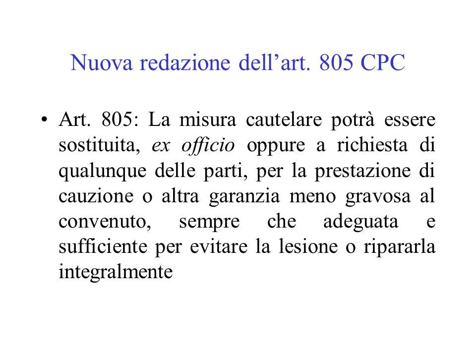 Nuova redazione dellart. 805 CPC Art. 805: La misura cautelare potrà essere sostituita, ex officio oppure a richiesta di qualunque delle parti, per la