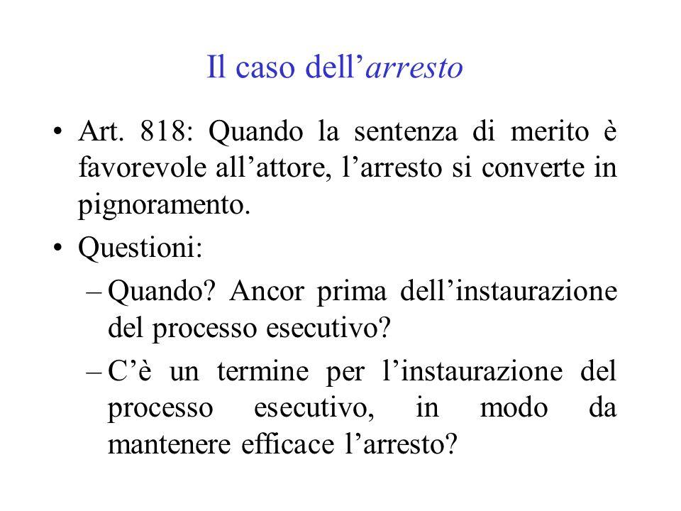 Il caso dellarresto Art. 818: Quando la sentenza di merito è favorevole allattore, larresto si converte in pignoramento. Questioni: –Quando? Ancor pri