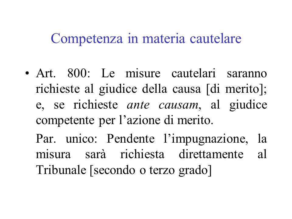 Competenza in materia cautelare Art. 800: Le misure cautelari saranno richieste al giudice della causa [di merito]; e, se richieste ante causam, al gi