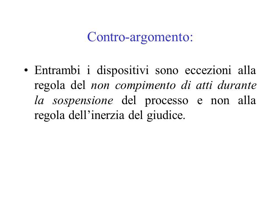 Contro-argomento: Entrambi i dispositivi sono eccezioni alla regola del non compimento di atti durante la sospensione del processo e non alla regola d