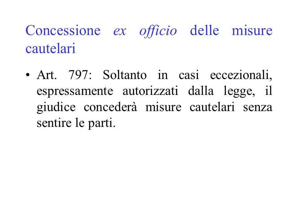 Concessione ex officio delle misure cautelari Art. 797: Soltanto in casi eccezionali, espressamente autorizzati dalla legge, il giudice concederà misu