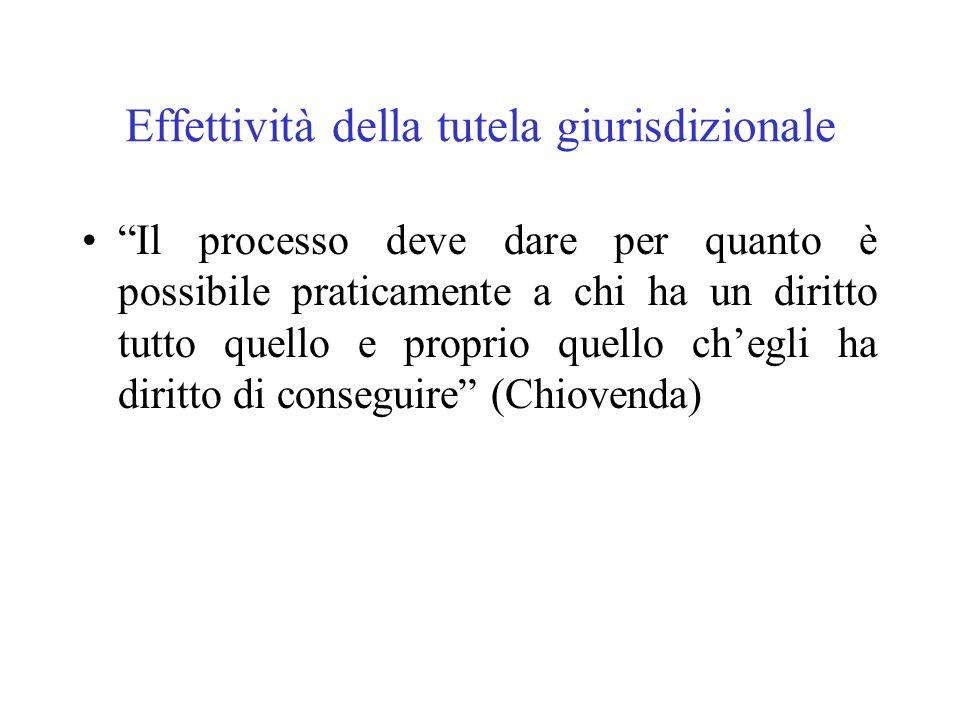 Effettività della tutela giurisdizionale Il processo deve dare per quanto è possibile praticamente a chi ha un diritto tutto quello e proprio quello c