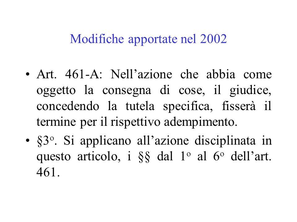 Modifiche apportate nel 2002 Art. 461-A: Nellazione che abbia come oggetto la consegna di cose, il giudice, concedendo la tutela specifica, fisserà il