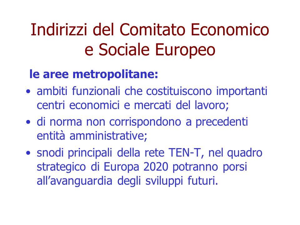 Indirizzi del Comitato Economico e Sociale Europeo le aree metropolitane: ambiti funzionali che costituiscono importanti centri economici e mercati del lavoro; di norma non corrispondono a precedenti entità amministrative; snodi principali della rete TEN-T, nel quadro strategico di Europa 2020 potranno porsi allavanguardia degli sviluppi futuri.