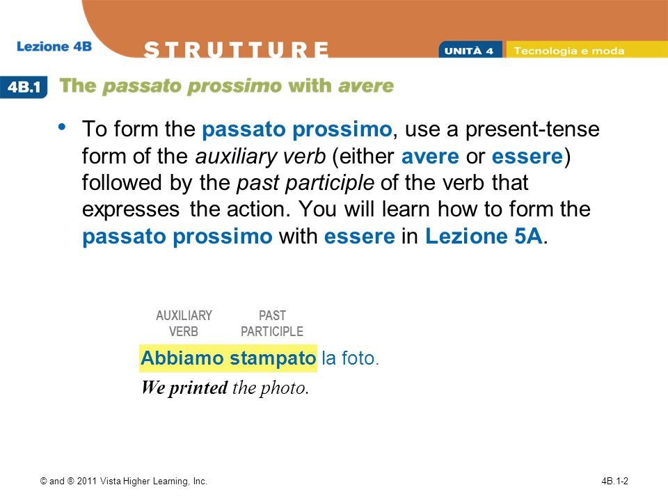 © and ® 2011 Vista Higher Learning, Inc.4B.1-2 To form the passato prossimo, use a present-tense form of the auxiliary verb (either avere or essere) f
