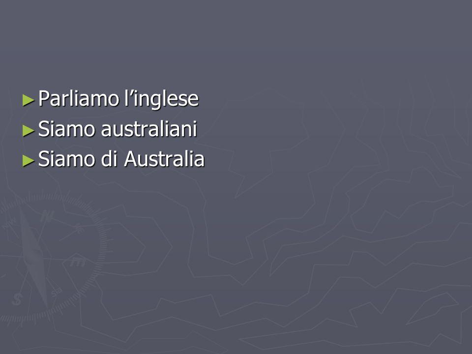 Parliamo linglese Parliamo linglese Siamo australiani Siamo australiani Siamo di Australia Siamo di Australia
