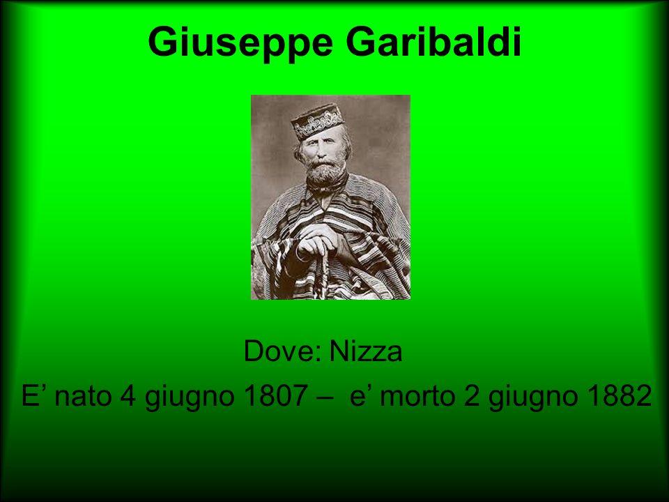 Giuseppe Garibaldi Dove: Nizza. E nato 4 giugno 1807 – e morto 2 giugno 1882