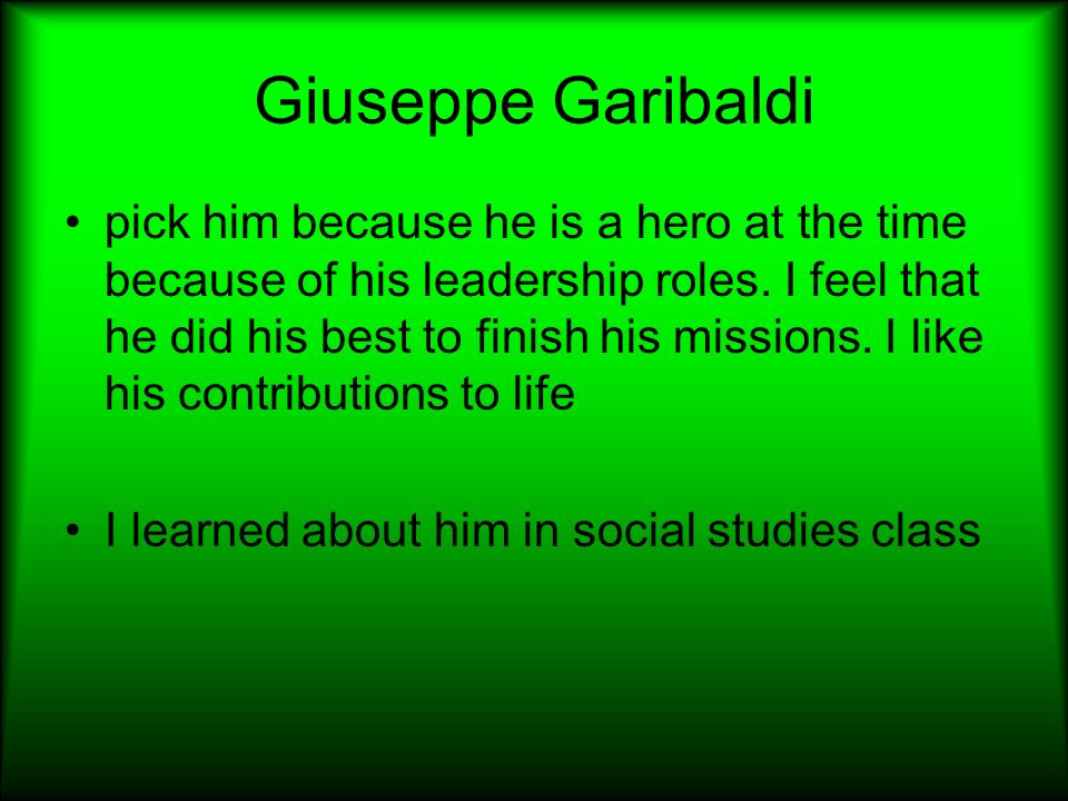Giuseppe Garibaldi pick him because he is a hero at the time because of his leadership roles. I feel that he did his best to finish his missions. I li