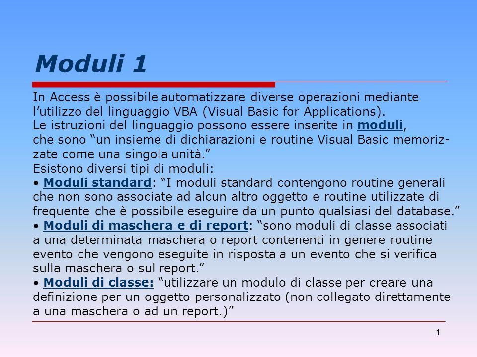 1 Moduli 1 In Access è possibile automatizzare diverse operazioni mediante lutilizzo del linguaggio VBA (Visual Basic for Applications). Le istruzioni