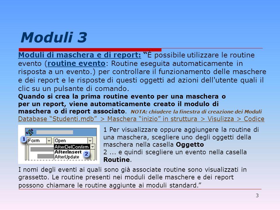 4 Moduli 4 Esempio di modulo collegato alla maschera inizio del database Studenti.mdb Dichiarazione di routine (INIZIO) Option Compare Database Private Sub fine_Click() On Error GoTo Err_fine_Click DoCmd.Quit Exit_fine_Click: Exit Sub Err_fine_Click: MsgBox Err.Description Resume Exit_fine_Click End Sub...