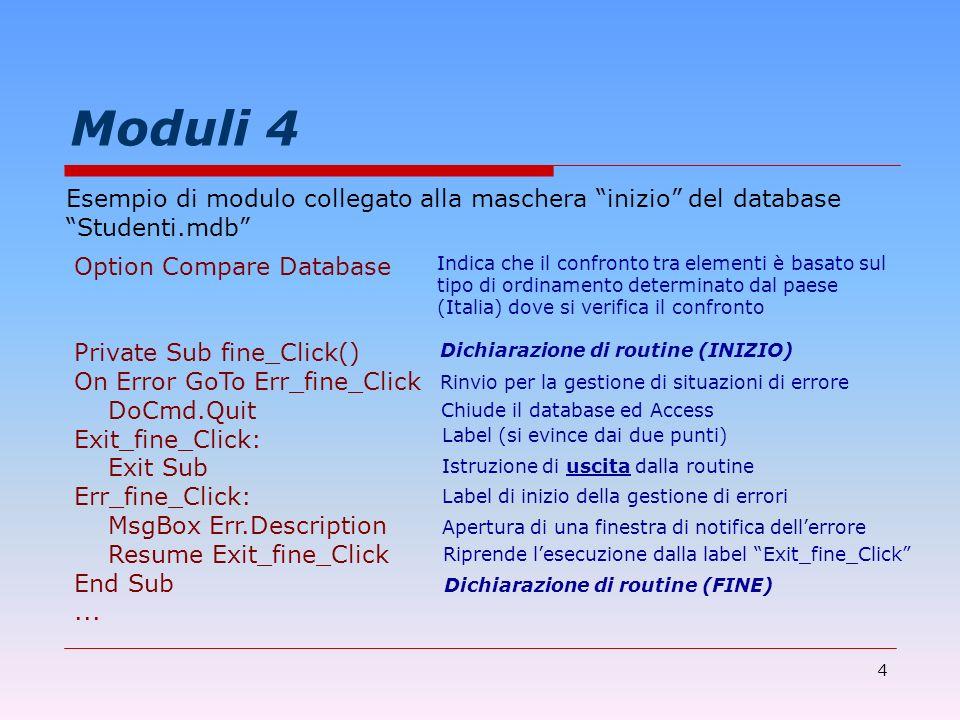 4 Moduli 4 Esempio di modulo collegato alla maschera inizio del database Studenti.mdb Dichiarazione di routine (INIZIO) Option Compare Database Privat