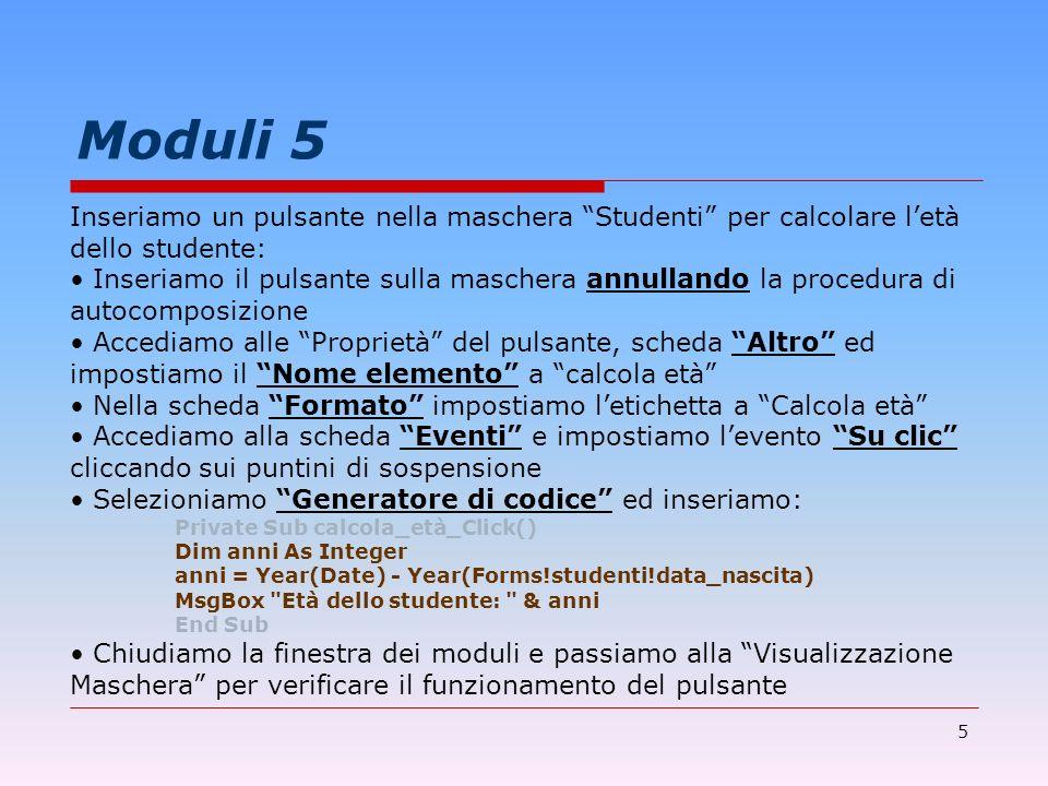 5 Moduli 5 Inseriamo un pulsante nella maschera Studenti per calcolare letà dello studente: Inseriamo il pulsante sulla maschera annullando la procedu