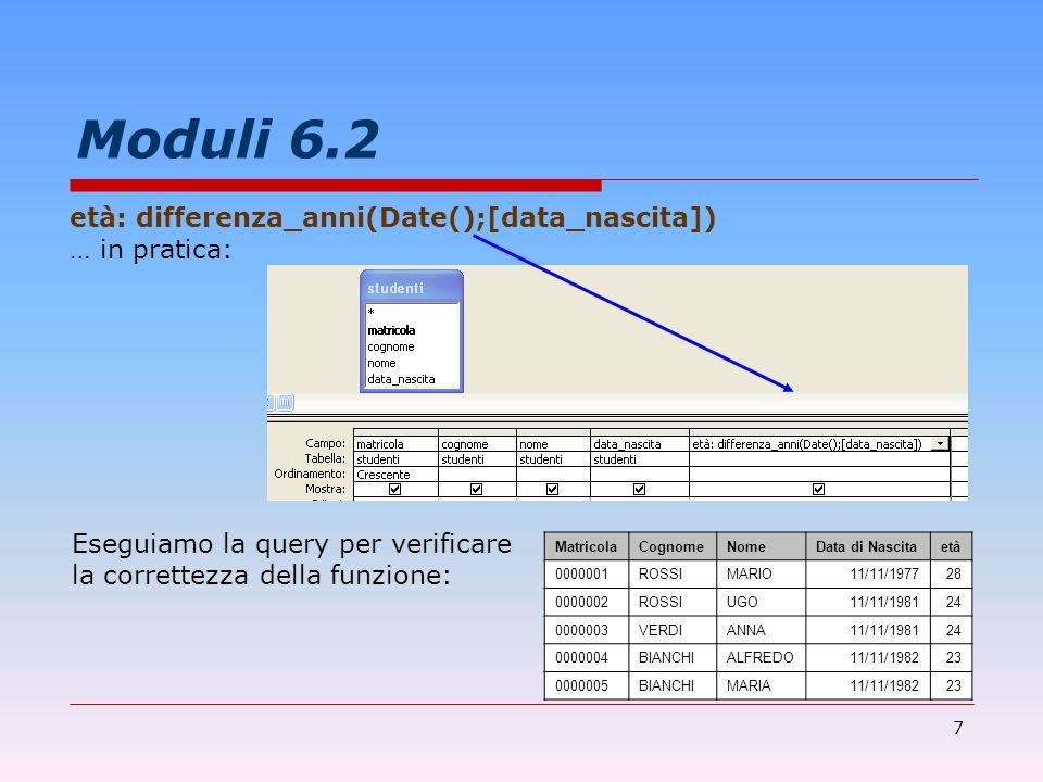 7 Moduli 6.2 età: differenza_anni(Date();[data_nascita]) … in pratica: Eseguiamo la query per verificare la correttezza della funzione: MatricolaCogno