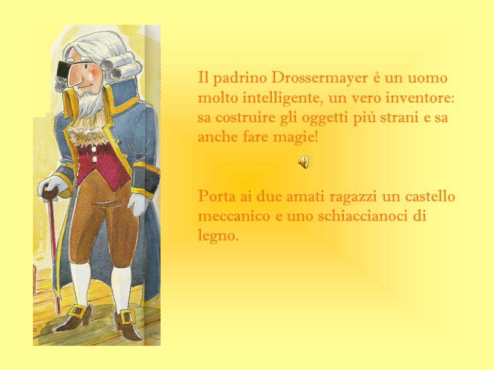 Il padrino Drossermayer è un uomo molto intelligente, un vero inventore: sa costruire gli oggetti più strani e sa anche fare magie! Porta ai due amati