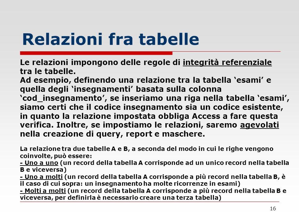 16 Relazioni fra tabelle Le relazioni impongono delle regole di integrità referenziale tra le tabelle. Ad esempio, definendo una relazione tra la tabe