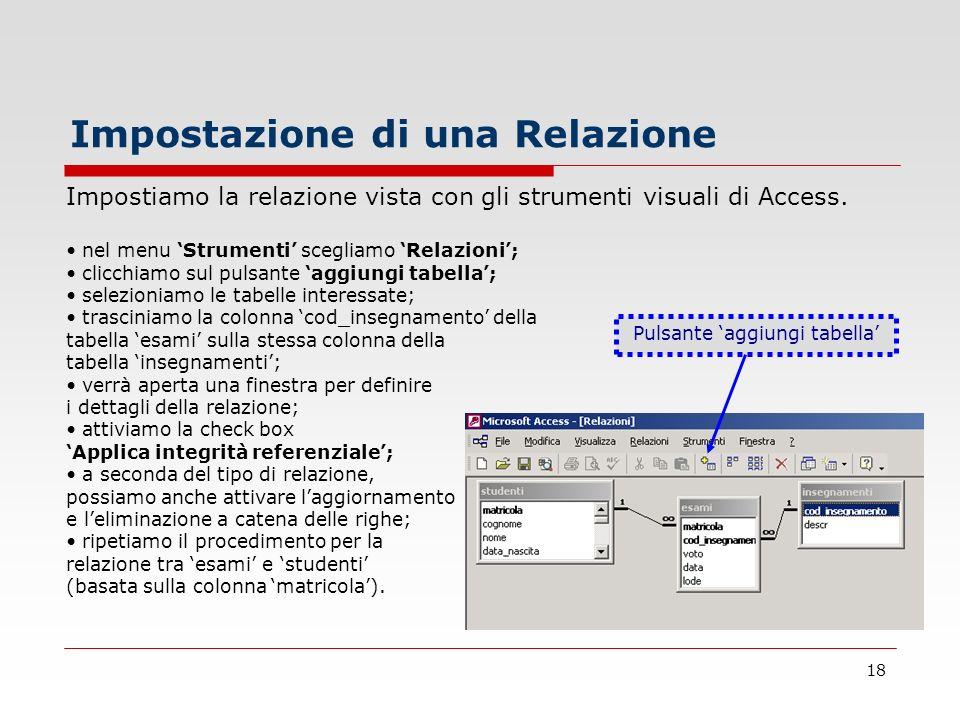 18 Impostazione di una Relazione Impostiamo la relazione vista con gli strumenti visuali di Access. nel menu Strumenti scegliamo Relazioni; clicchiamo