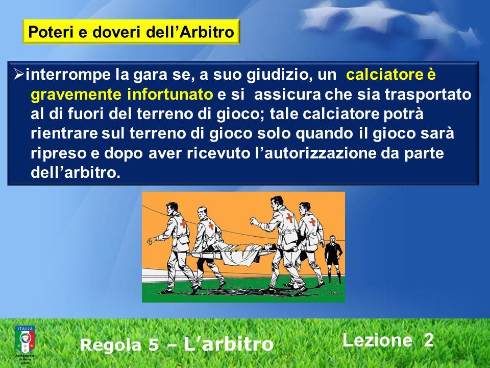 Lezione 2 Regola 5 – Larbitro interrompe la gara se, a suo giudizio, un calciatore è gravemente infortunato e si assicura che sia trasportato al di fu