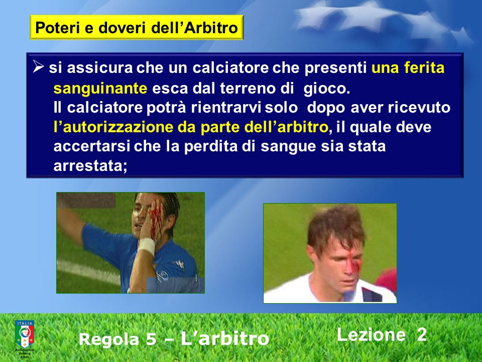 Lezione 2 Regola 5 – Larbitro si assicura che un calciatore che presenti una ferita sanguinante esca dal terreno di gioco. Il calciatore potrà rientra