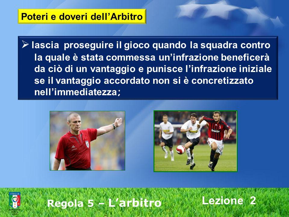 Lezione 2 Regola 5 – Larbitro lascia proseguire il gioco quando la squadra contro la quale è stata commessa uninfrazione beneficerà da ciò di un vanta