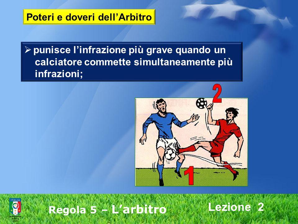 Lezione 2 Regola 5 – Larbitro punisce linfrazione più grave quando un calciatore commette simultaneamente più infrazioni; Poteri e doveri dellArbitro
