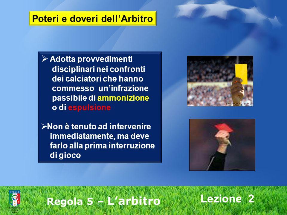 Lezione 2 Regola 5 – Larbitro Adotta provvedimenti disciplinari nei confronti dei calciatori che hanno commesso uninfrazione passibile di ammonizione