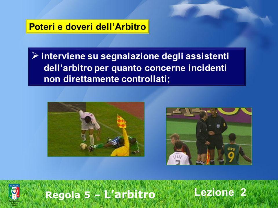 Lezione 2 Regola 5 – Larbitro interviene su segnalazione degli assistenti dellarbitro per quanto concerne incidenti non direttamente controllati; Pote