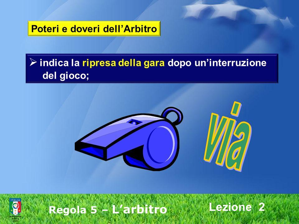 Lezione 2 Regola 5 – Larbitro indica la ripresa della gara dopo uninterruzione del gioco; Poteri e doveri dellArbitro