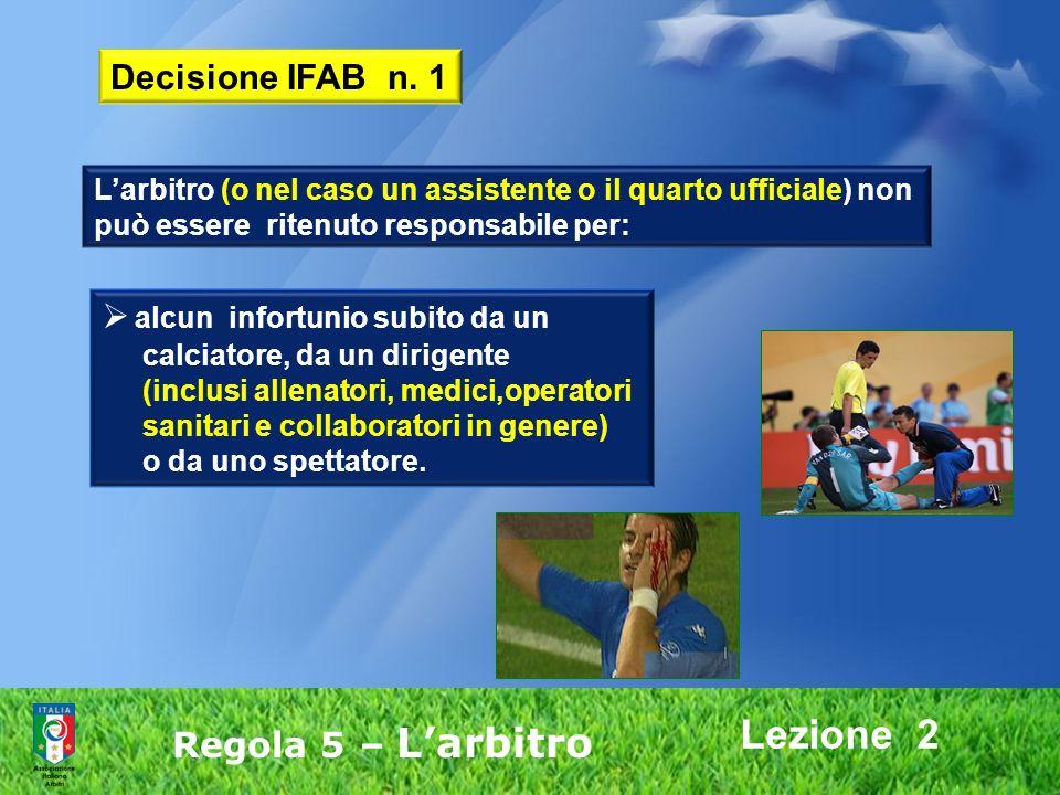 Lezione 2 Regola 5 – Larbitro Decisione IFAB n. 1 Larbitro (o nel caso un assistente o il quarto ufficiale) non può essere ritenuto responsabile per: