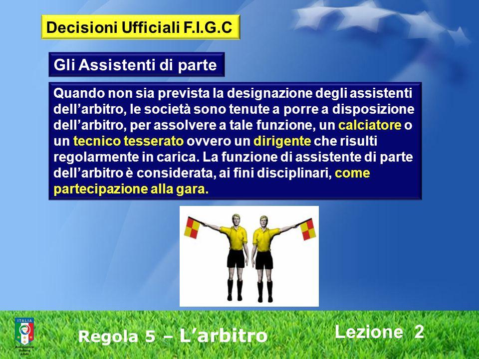 Lezione 2 Regola 5 – Larbitro Gli Assistenti di parte Quando non sia prevista la designazione degli assistenti dellarbitro, le società sono tenute a p