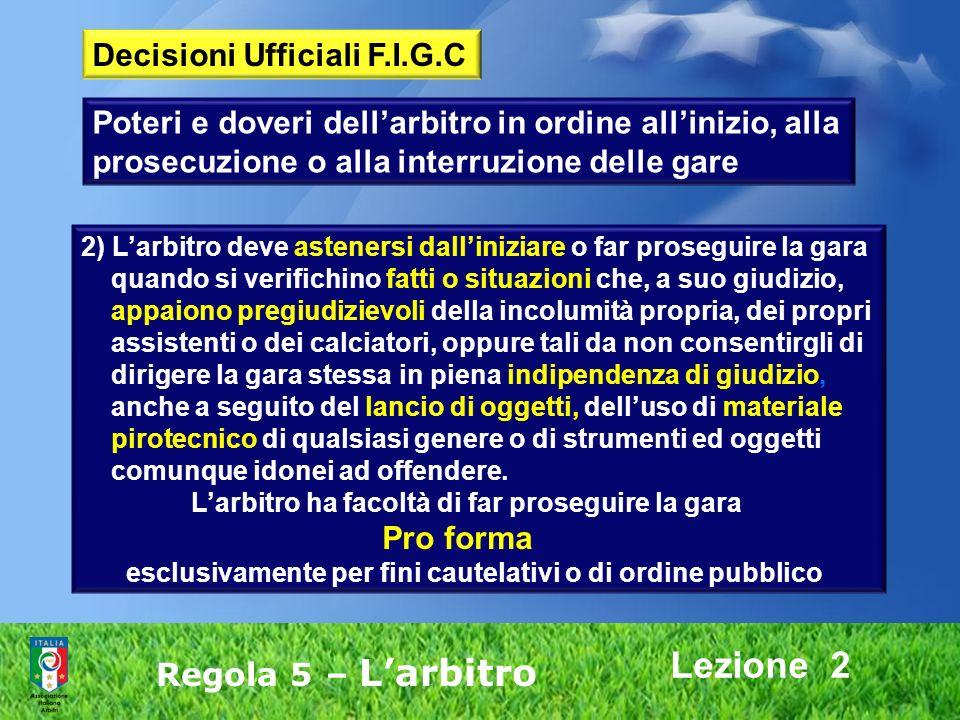 Lezione 2 Regola 5 – Larbitro 2) Larbitro deve astenersi dalliniziare o far proseguire la gara quando si verifichino fatti o situazioni che, a suo giu