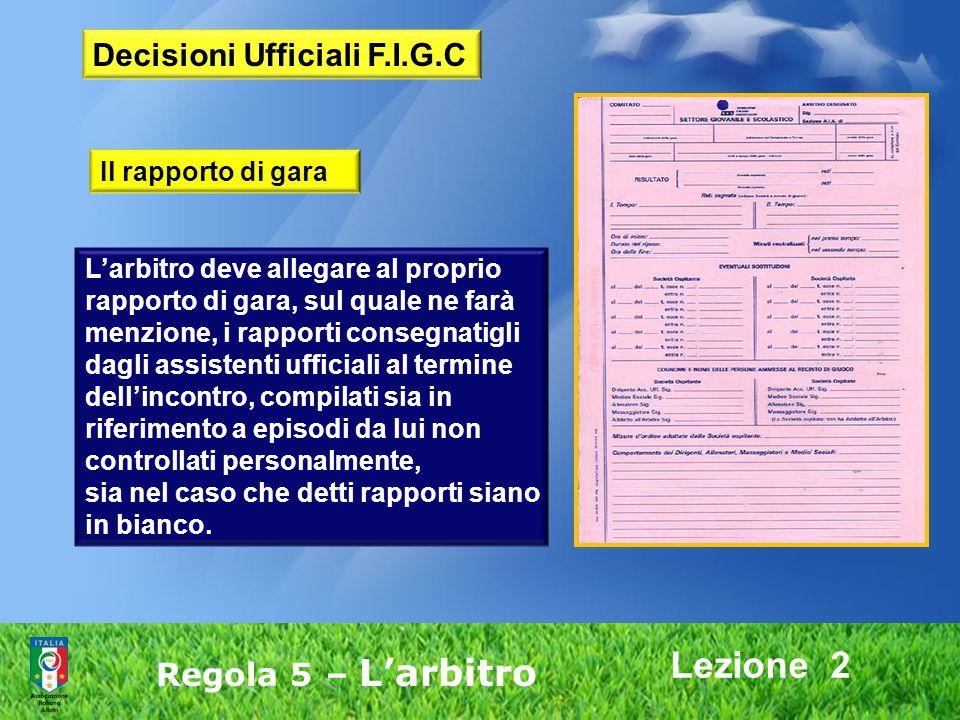 Lezione 2 Regola 5 – Larbitro Larbitro deve allegare al proprio rapporto di gara, sul quale ne farà menzione, i rapporti consegnatigli dagli assistent