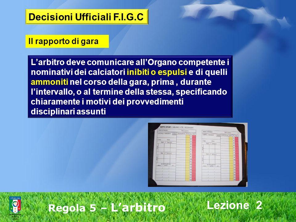 Lezione 2 Regola 5 – Larbitro Larbitro deve comunicare allOrgano competente i nominativi dei calciatori inibiti o espulsi e di quelli ammoniti nel cor