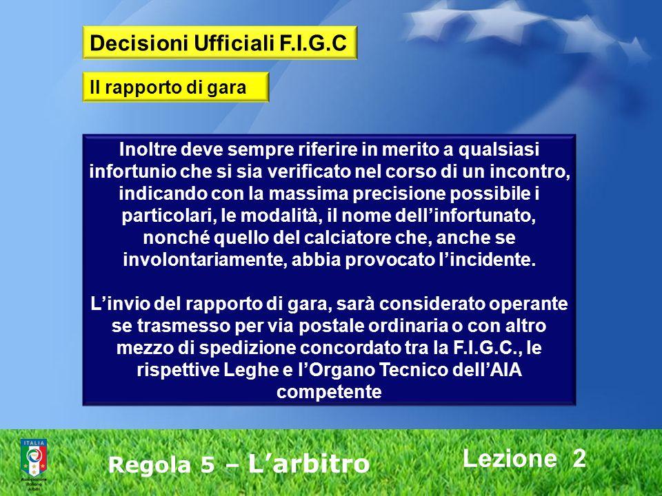 Lezione 2 Regola 5 – Larbitro Inoltre deve sempre riferire in merito a qualsiasi infortunio che si sia verificato nel corso di un incontro, indicando